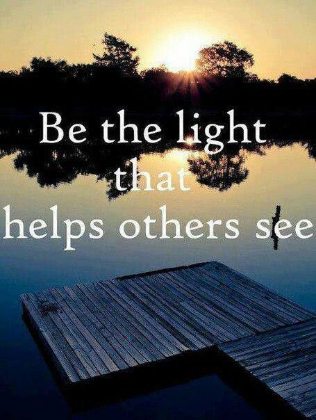 Try to be the light that helps others see