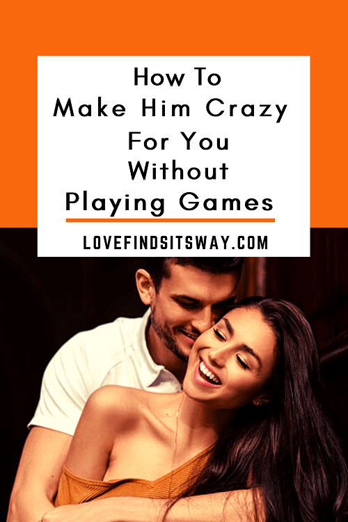 how-to-make-him-crazy-for-you-without-playing-games